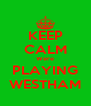 KEEP CALM Were PLAYING WESTHAM - Personalised Poster A4 size