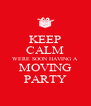 KEEP CALM WERE SOON HAVING A MOVING PARTY - Personalised Poster A4 size