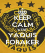 KEEP CALM WERE  YAQUIS FORAKER - Personalised Poster A4 size