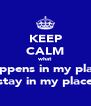 KEEP CALM what happens in my place stay in my place - Personalised Poster A4 size