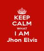KEEP CALM WHAT I AM Jhon Elvis - Personalised Poster A4 size