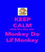 KEEP CALM what Monkey see Monkey Do Lil'Monkey - Personalised Poster A4 size