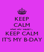 KEEP CALM what why would I... KEEP CALM IT'S MY B-DAY - Personalised Poster A4 size