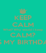 KEEP CALM What? Why would I keep CALM? ITS MY BIRTHDAY - Personalised Poster A4 size
