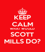 KEEP CALM WHAT WOULD SCOTT MILLS DO? - Personalised Poster A4 size