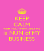 KEEP CALM What YOU THINK about ME is NUN of MY BUSINESS - Personalised Poster A4 size