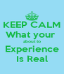 KEEP CALM What your  about to  Experience  Is Real - Personalised Poster A4 size