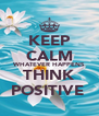 KEEP CALM WHATEVER HAPPENS THINK POSITIVE  - Personalised Poster A4 size