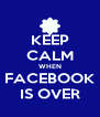 KEEP CALM WHEN FACEBOOK IS OVER - Personalised Poster A4 size