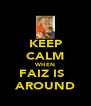 KEEP CALM WHEN FAIZ IS   AROUND - Personalised Poster A4 size