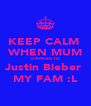 KEEP CALM  WHEN MUM DANCES TO Justin Bieber  MY FAM :L - Personalised Poster A4 size