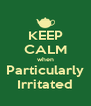 KEEP CALM when Particularly Irritated - Personalised Poster A4 size