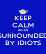 KEEP CALM WHEN SURROUNDED BY IDIOTS - Personalised Poster A4 size
