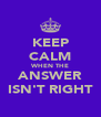 KEEP CALM WHEN THE ANSWER ISN'T RIGHT - Personalised Poster A4 size