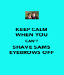 KEEP CALM WHEN YOU CAN'T SHAVE SAMS EYEBROWS OFF - Personalised Poster A4 size
