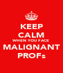 KEEP CALM WHEN YOU FACE MALIGNANT PROFs - Personalised Poster A4 size