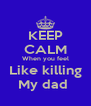KEEP CALM When you feel Like killing My dad  - Personalised Poster A4 size