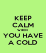 KEEP CALM WHEN  YOU HAVE A COLD - Personalised Poster A4 size