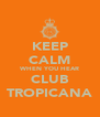KEEP CALM WHEN YOU HEAR CLUB TROPICANA - Personalised Poster A4 size