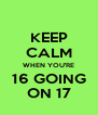KEEP CALM WHEN YOU'RE 16 GOING ON 17 - Personalised Poster A4 size