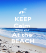 KEEP Calm  When your  At the  BEACH - Personalised Poster A4 size