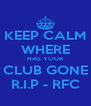KEEP CALM WHERE HAS YOUR CLUB GONE R.I.P - RFC - Personalised Poster A4 size