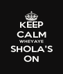 KEEP CALM WHEYAYE SHOLA'S ON - Personalised Poster A4 size