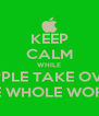 KEEP CALM WHILE APPLE TAKE OVER THE WHOLE WORLD - Personalised Poster A4 size