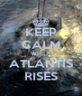 KEEP CALM WHILE ATLANTIS RISES - Personalised Poster A4 size