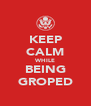 KEEP CALM WHILE BEING GROPED - Personalised Poster A4 size