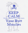KEEP  CALM While Crapping Or U May Harm Your Butt Muscles - Personalised Poster A4 size