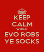 KEEP CALM WHILE EVO ROBS YE SOCKS - Personalised Poster A4 size