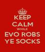 KEEP CALM WHILE EVO ROBS YE SOCKS - Personalised Poster A4 size