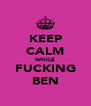 KEEP CALM WHILE FUCKING BEN - Personalised Poster A4 size