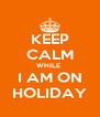 KEEP CALM WHILE  I AM ON HOLIDAY - Personalised Poster A4 size