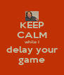 KEEP CALM while I  delay your  game - Personalised Poster A4 size