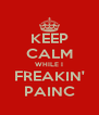 KEEP CALM WHILE I FREAKIN' PAINC - Personalised Poster A4 size