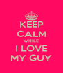 KEEP CALM WHILE I LOVE MY GUY - Personalised Poster A4 size