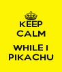 KEEP CALM  WHILE I PIKACHU - Personalised Poster A4 size