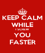 KEEP CALM WHILE I SCREW YOU FASTER - Personalised Poster A4 size