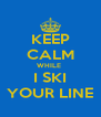 KEEP CALM WHILE  I SKI YOUR LINE - Personalised Poster A4 size