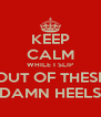 KEEP CALM WHILE I SLIP OUT OF THESE DAMN HEELS - Personalised Poster A4 size