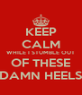 KEEP CALM WHILE I STUMBLE OUT OF THESE DAMN HEELS - Personalised Poster A4 size