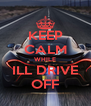 KEEP CALM WHILE ILL DRIVE OFF - Personalised Poster A4 size