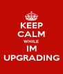 KEEP CALM WHILE IM UPGRADING - Personalised Poster A4 size