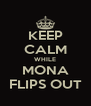 KEEP CALM WHILE MONA FLIPS OUT - Personalised Poster A4 size