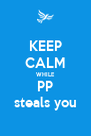 KEEP CALM WHILE PP steals you - Personalised Poster A4 size