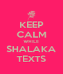 KEEP CALM WHILE SHALAKA TEXTS - Personalised Poster A4 size
