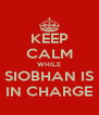 KEEP CALM WHILE SIOBHAN IS IN CHARGE - Personalised Poster A4 size