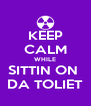 KEEP CALM WHILE SITTIN ON  DA TOLIET - Personalised Poster A4 size